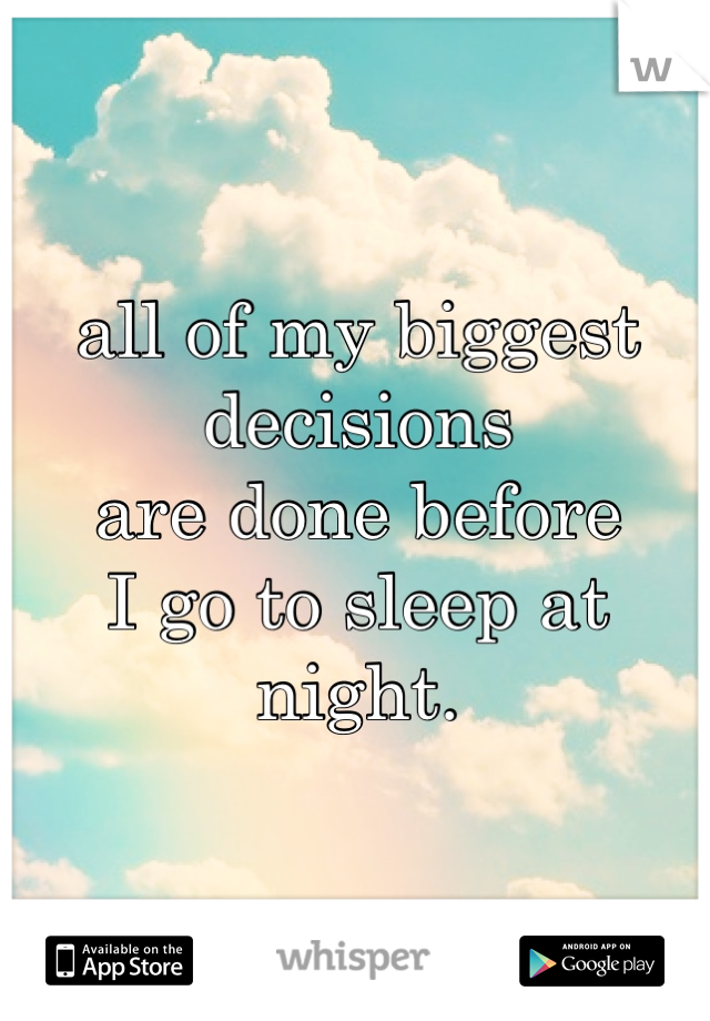 all of my biggest decisions are done before I go to sleep at night.