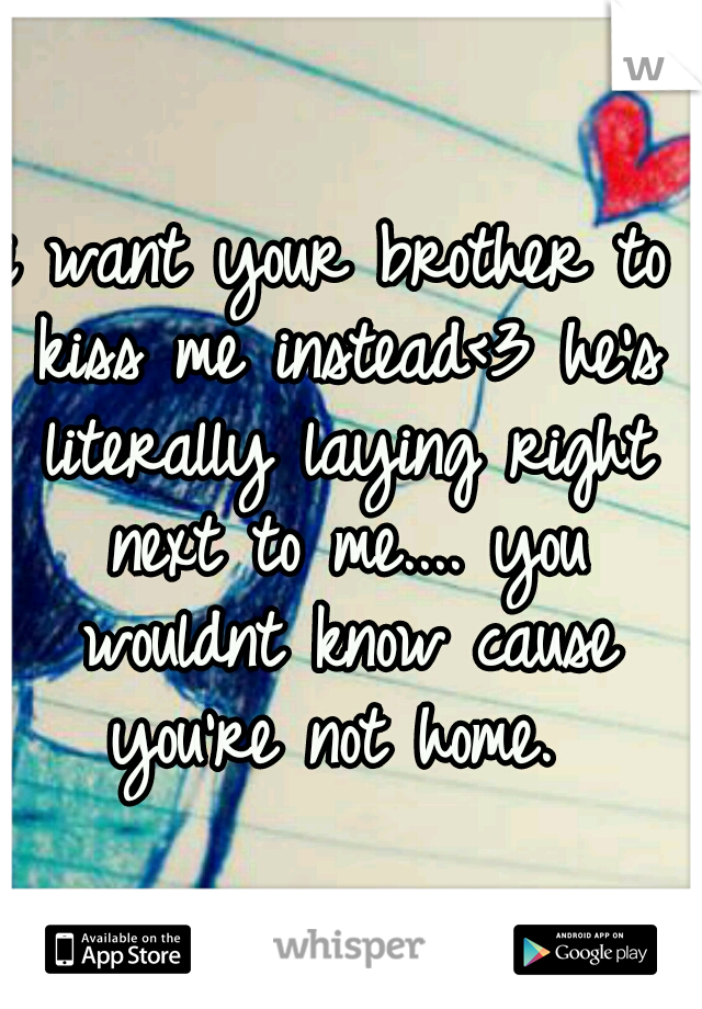i want your brother to kiss me instead<3 he's literally laying right next to me.... you wouldnt know cause you're not home.