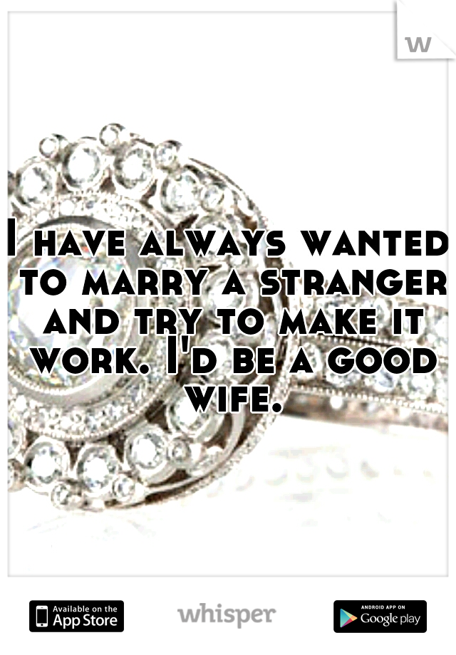 I have always wanted to marry a stranger and try to make it work. I'd be a good wife.