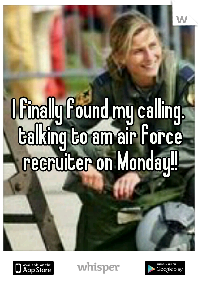 I finally found my calling. talking to am air force recruiter on Monday!!