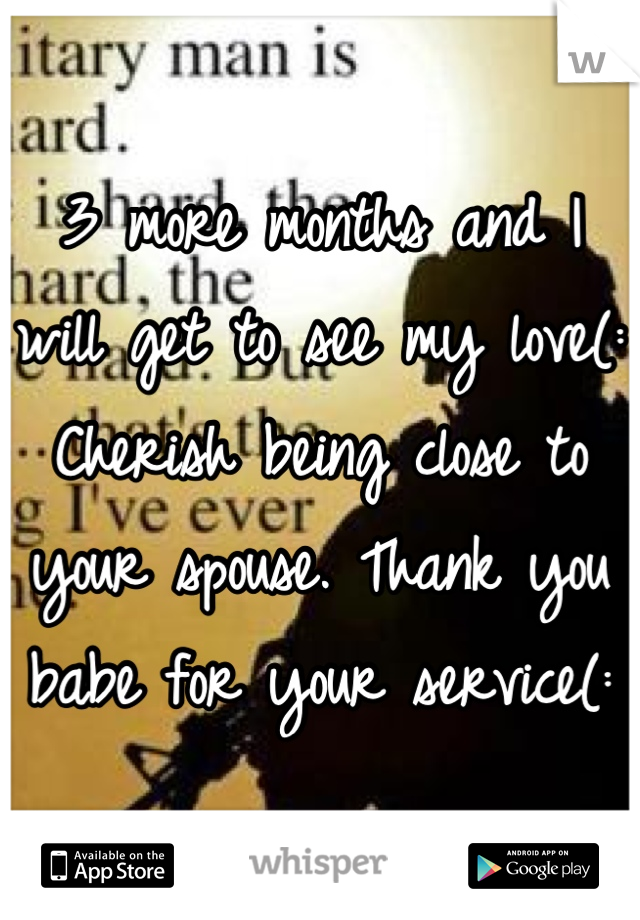 3 more months and I will get to see my love(: Cherish being close to your spouse. Thank you babe for your service(: