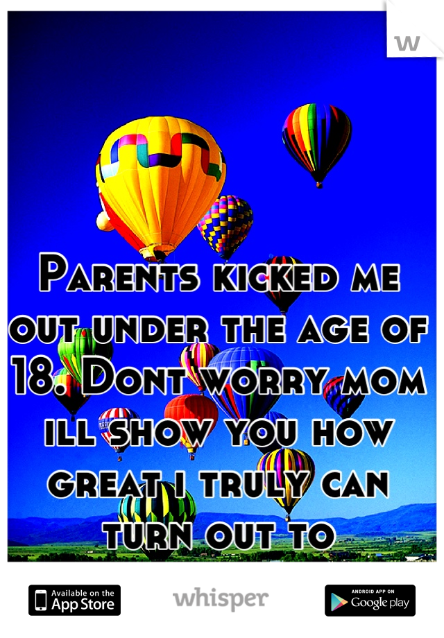 Parents kicked me out under the age of 18. Dont worry mom ill show you how great i truly can turn out to be....bitch.