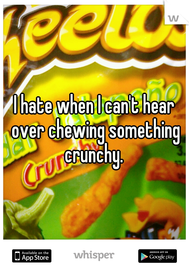I hate when I can't hear over chewing something crunchy.