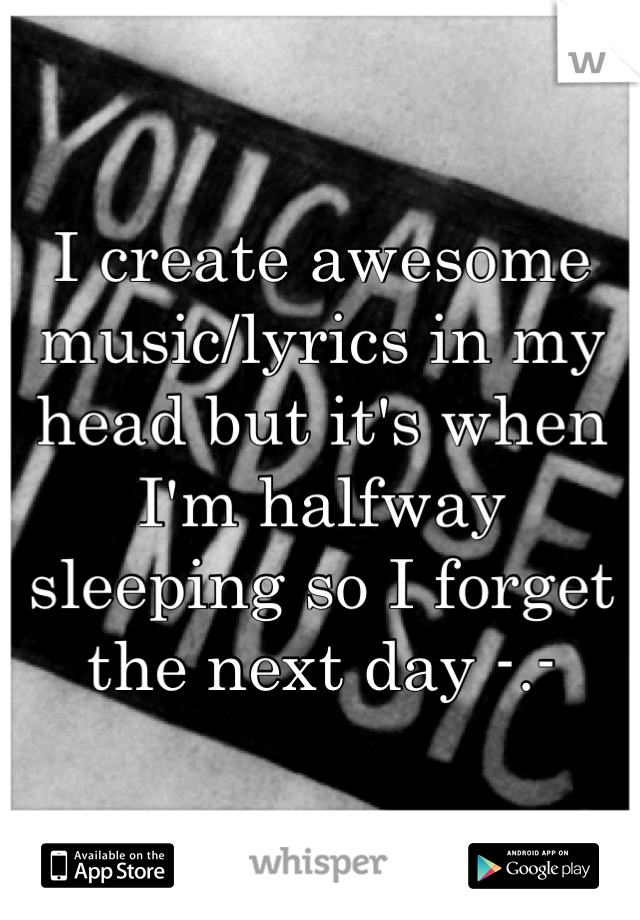 I create awesome music/lyrics in my head but it's when I'm halfway sleeping so I forget the next day -.-