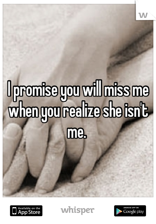 I promise you will miss me when you realize she isn't me.