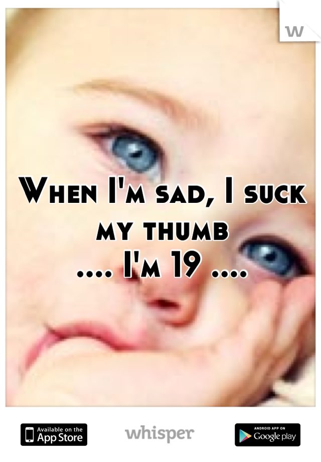 When I'm sad, I suck my thumb .... I'm 19 ....
