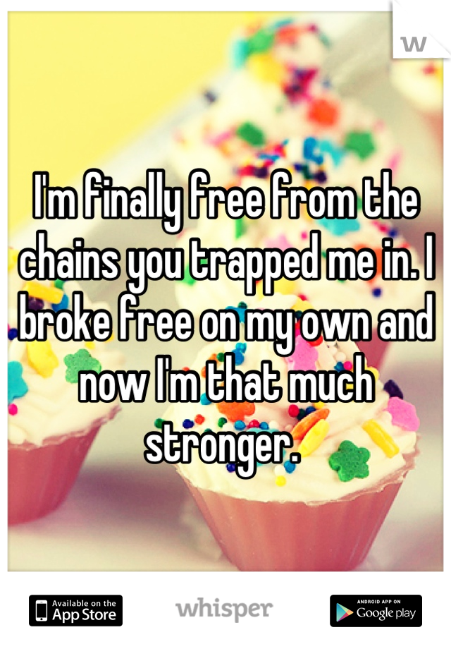 I'm finally free from the chains you trapped me in. I broke free on my own and now I'm that much stronger.