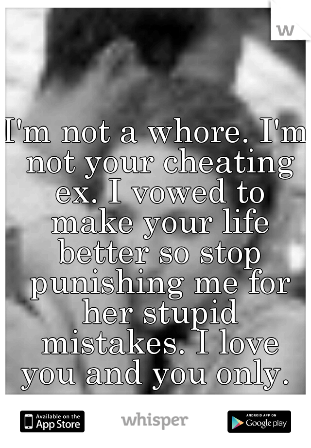 I'm not a whore. I'm not your cheating ex. I vowed to make your life better so stop punishing me for her stupid mistakes. I love you and you only.