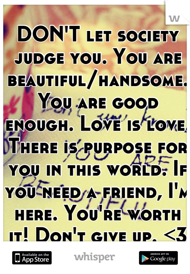 DON'T let society judge you. You are beautiful/handsome. You are good enough. Love is love. There is purpose for you in this world. If you need a friend, I'm here. You're worth it! Don't give up. <3 :)