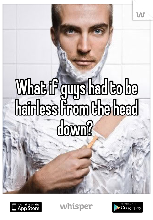 What if guys had to be hairless from the head down?