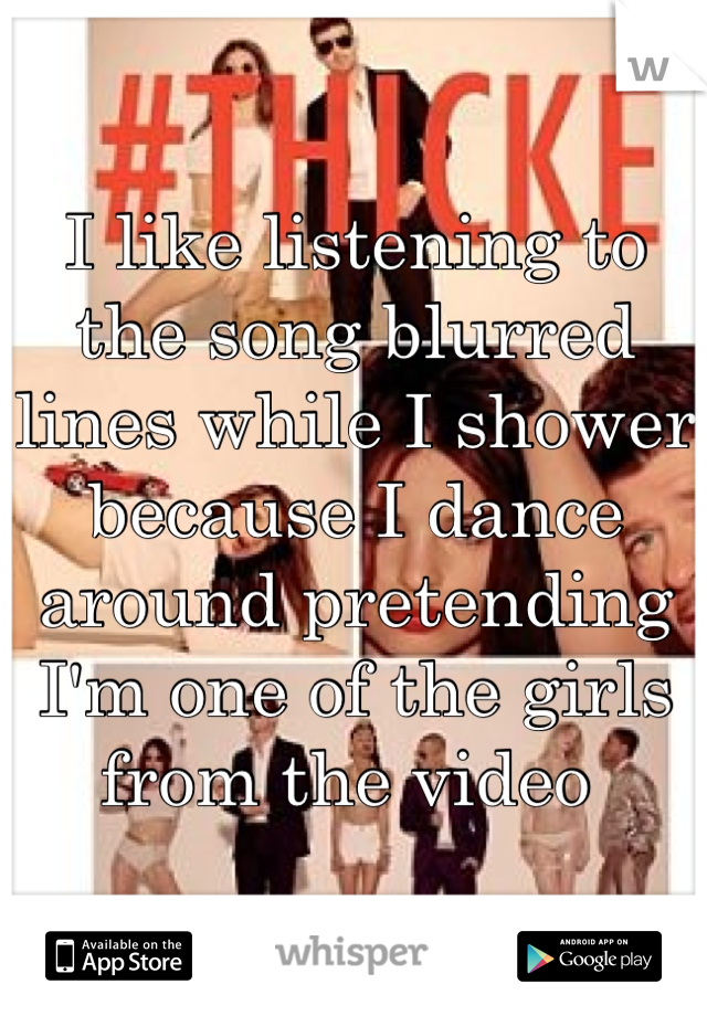 I like listening to the song blurred lines while I shower because I dance around pretending I'm one of the girls from the video