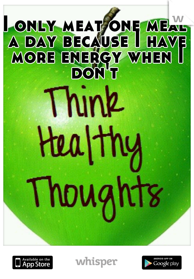 I only meat one meal a day because I have more energy when I don't