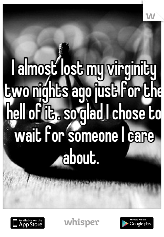 I almost lost my virginity two nights ago just for the hell of it . so glad I chose to wait for someone I care about.