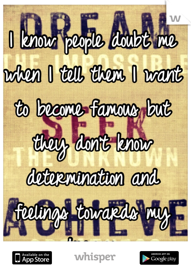 I know people doubt me when I tell them I want to become famous but they don't know determination and feelings towards my dreams.