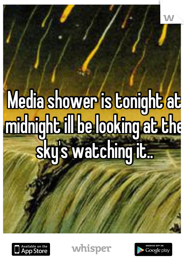 Media shower is tonight at midnight ill be looking at the sky's watching it..