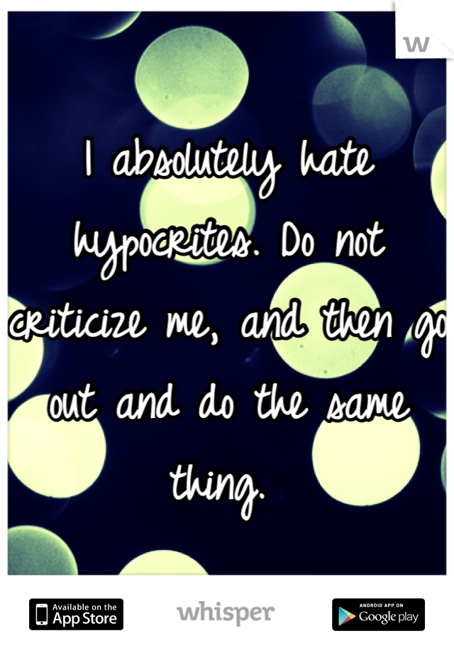 I absolutely hate hypocrites. Do not criticize me, and then go out and do the same thing.