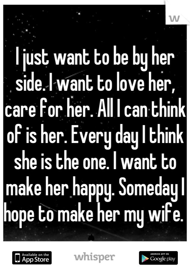 I just want to be by her side. I want to love her, care for her. All I can think of is her. Every day I think she is the one. I want to make her happy. Someday I hope to make her my wife.