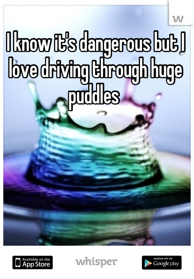 I know it's dangerous but I love driving through huge puddles