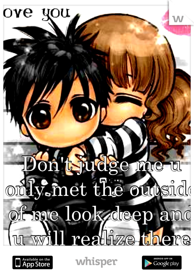 Don't judge me u only met the outside of me look deep and u will realize there is more than jus skin deep