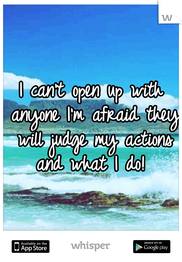 I can't open up with anyone I'm afraid they will judge my actions and what I do!