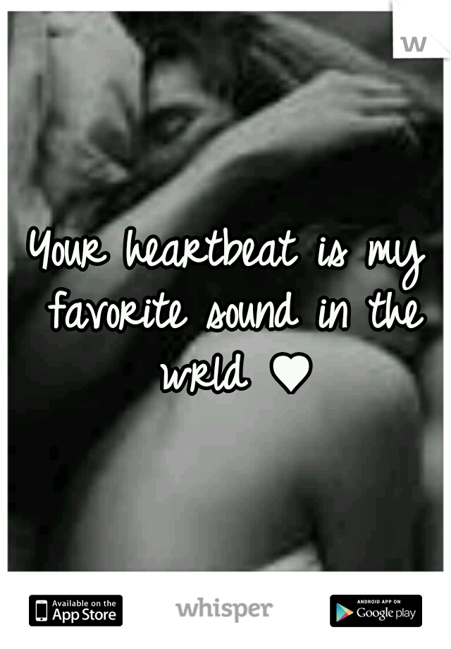 Your heartbeat is my favorite sound in the wrld ♥