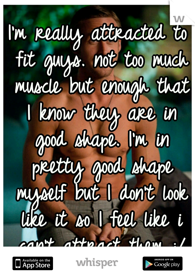I'm really attracted to fit guys. not too much muscle but enough that I know they are in good shape. I'm in pretty good shape myself but I don't look like it so I feel like i can't attract them :/