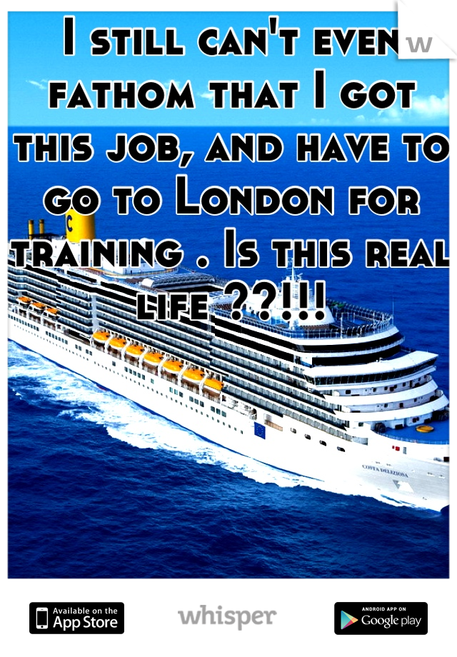 I still can't even fathom that I got this job, and have to go to London for training . Is this real life ??!!!