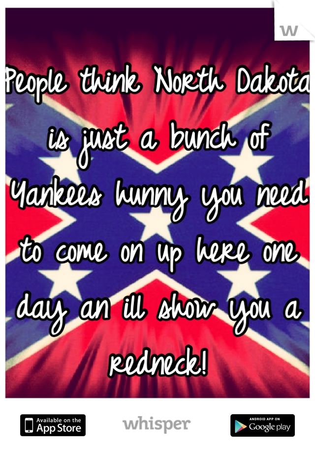 People think North Dakota is just a bunch of Yankees hunny you need to come on up here one day an ill show you a redneck!