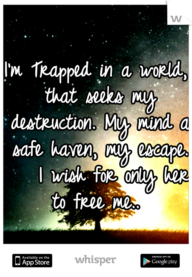 I'm Trapped in a world, that seeks my destruction. My mind a safe haven, my escape.    I wish for only her to free me..