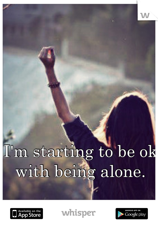 I'm starting to be ok with being alone.