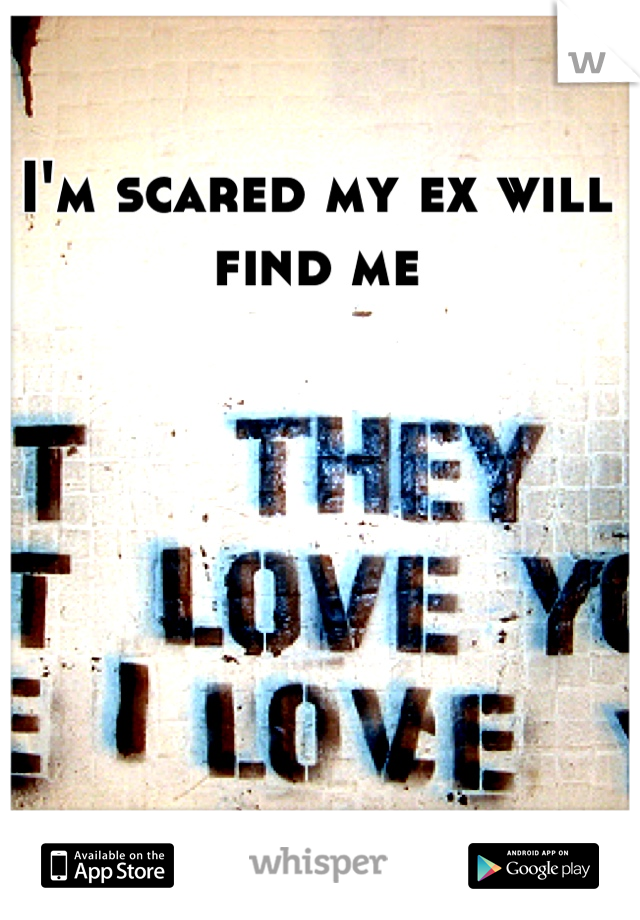 I'm scared my ex will find me