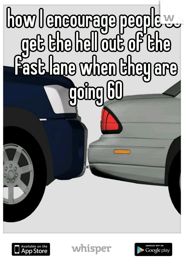 how I encourage people to get the hell out of the fast lane when they are going 60
