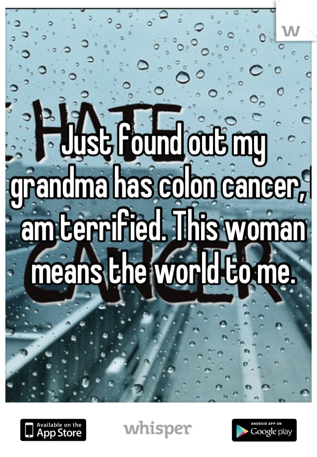 Just found out my grandma has colon cancer, I am terrified. This woman means the world to me.