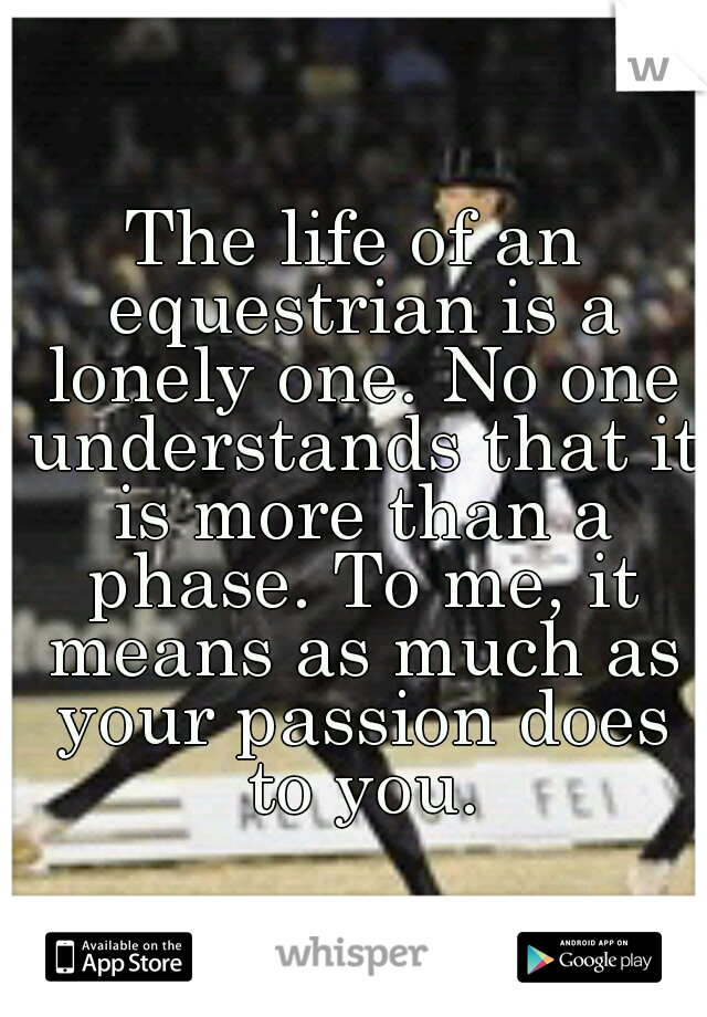 The life of an equestrian is a lonely one. No one understands that it is more than a phase. To me, it means as much as your passion does to you.