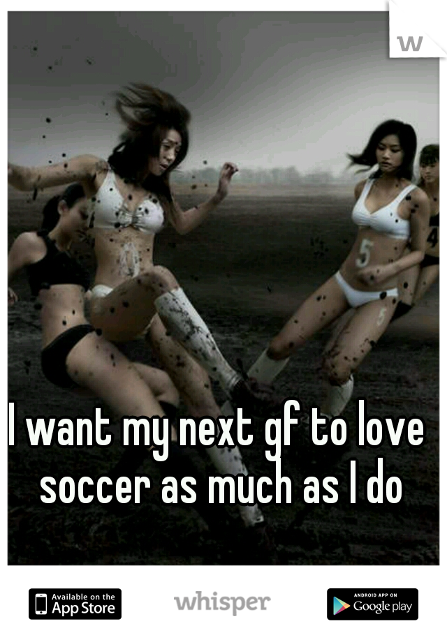 I want my next gf to love soccer as much as I do