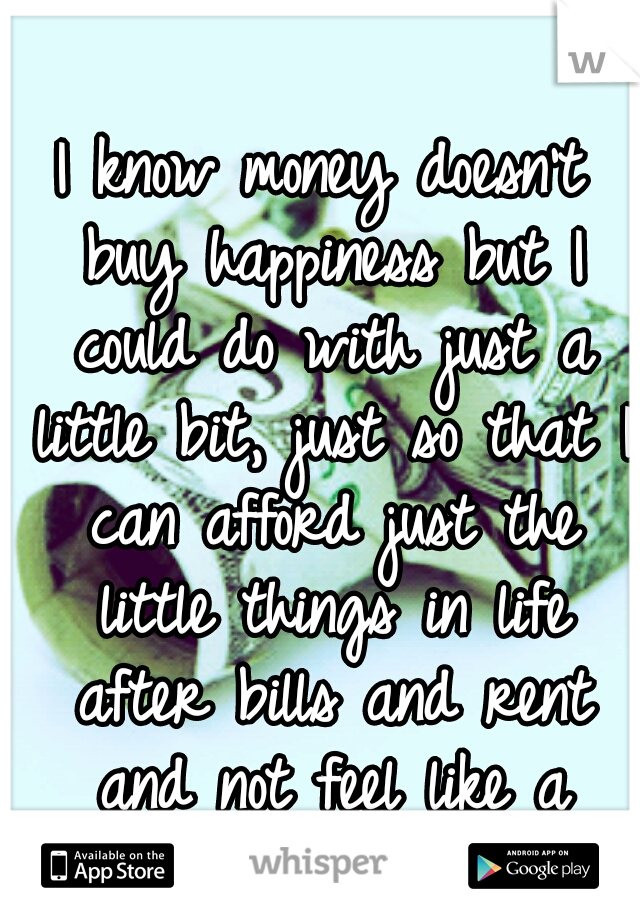 I know money doesn't buy happiness but I could do with just a little bit, just so that I can afford just the little things in life after bills and rent and not feel like a mess... living is expensive!