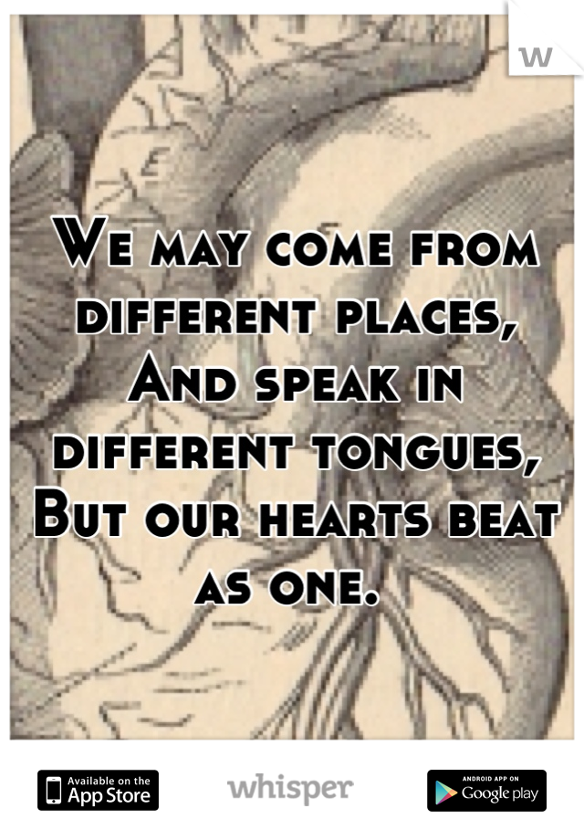We may come from different places, And speak in different tongues, But our hearts beat as one.