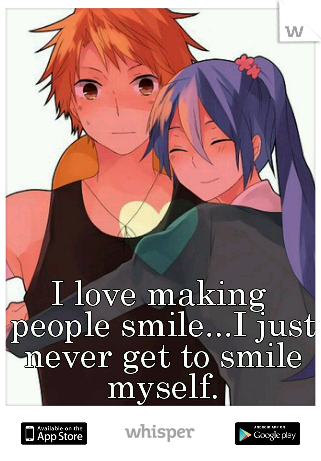 I love making people smile...I just never get to smile myself.