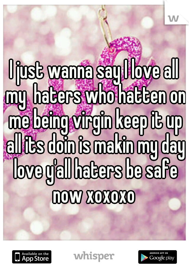 I just wanna say I love all my  haters who hatten on me being virgin keep it up all its doin is makin my day love y'all haters be safe now xoxoxo