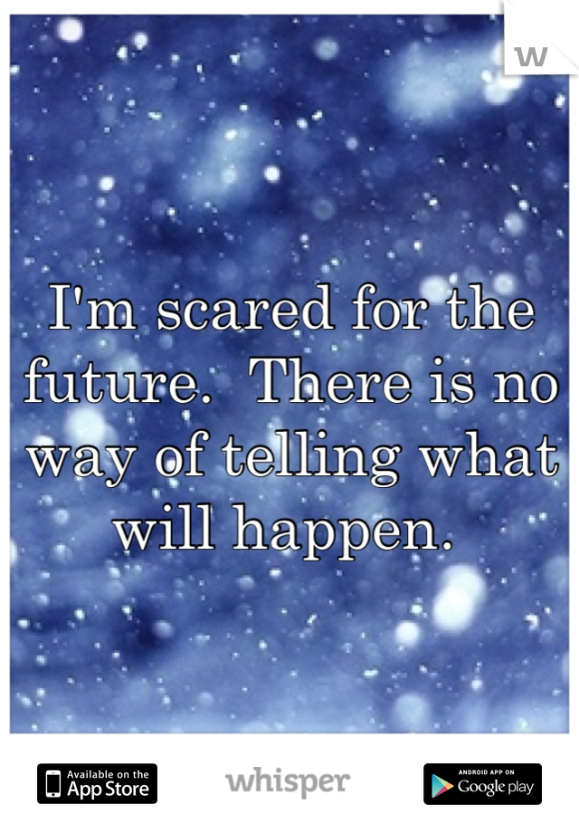 I'm scared for the future.  There is no way of telling what will happen.