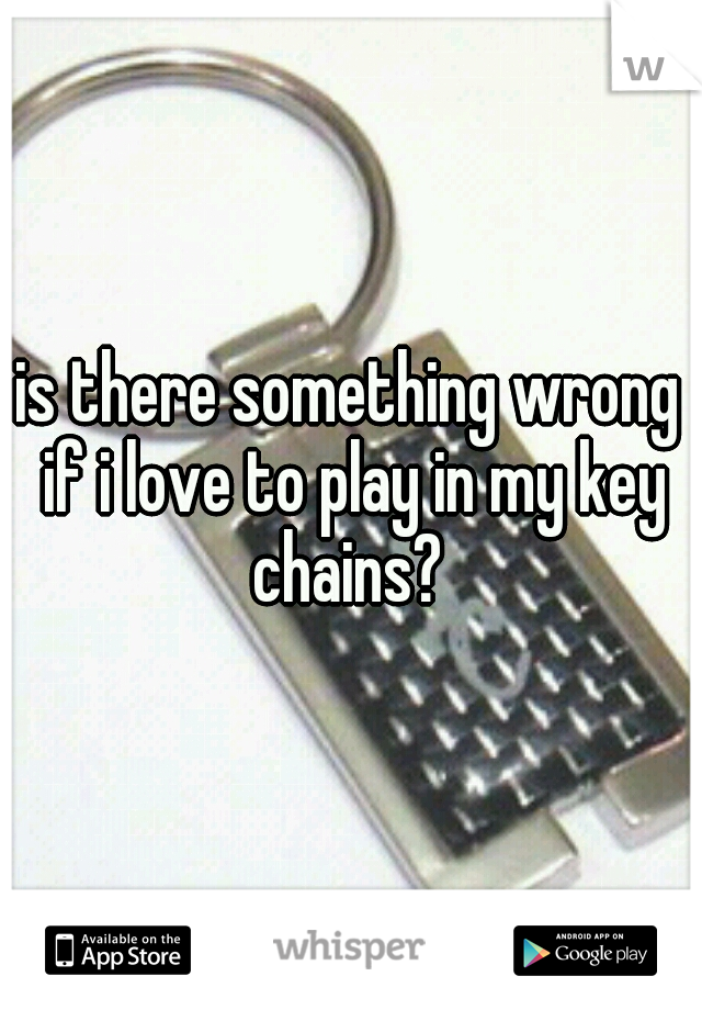 is there something wrong if i love to play in my key chains?