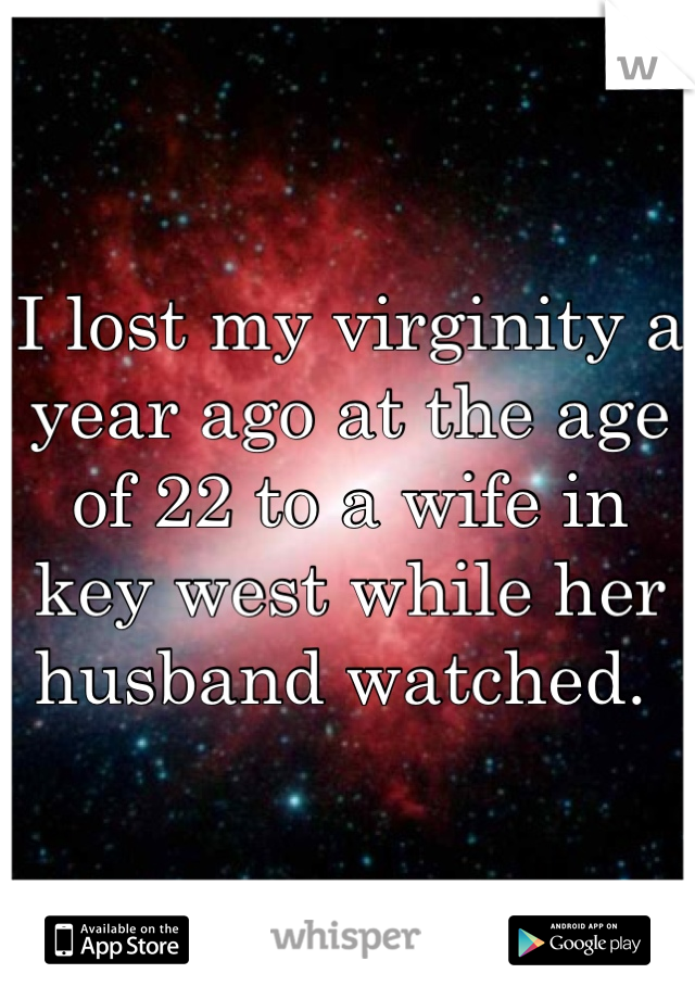 I lost my virginity a year ago at the age of 22 to a wife in key west while her husband watched.