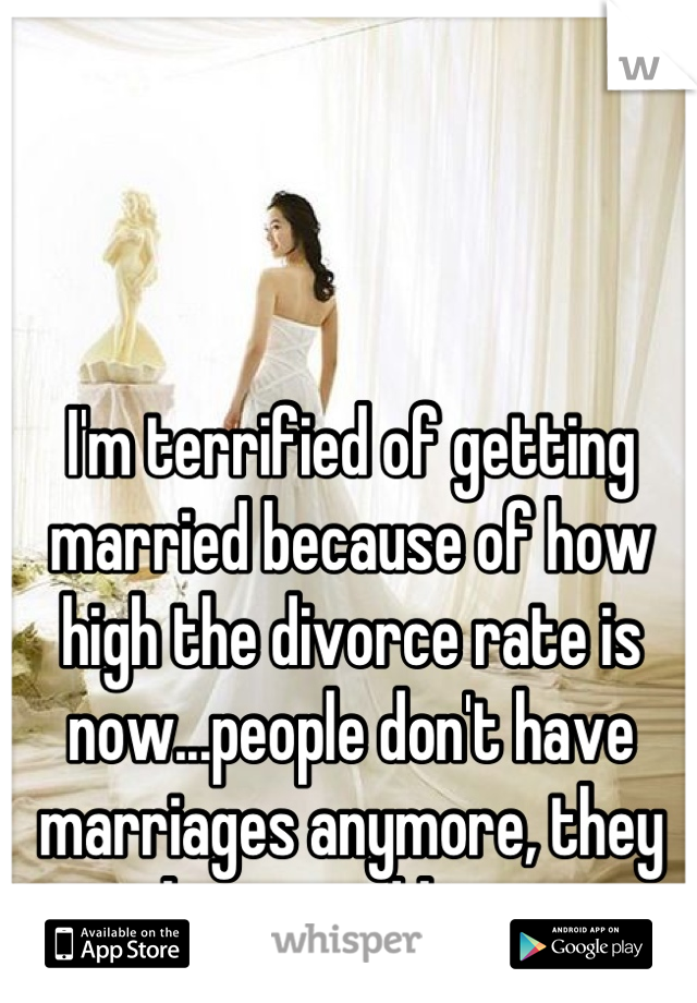 I'm terrified of getting married because of how high the divorce rate is now...people don't have marriages anymore, they have weddings.