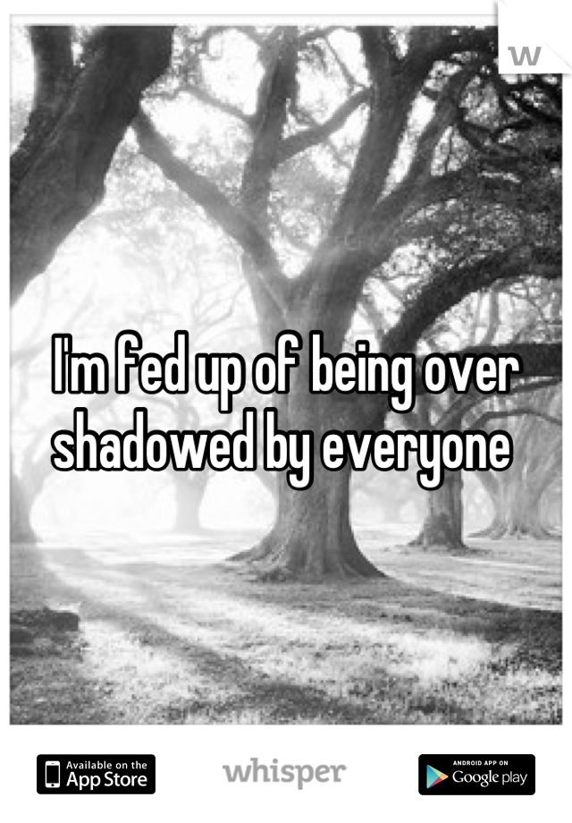 I'm fed up of being over shadowed by everyone