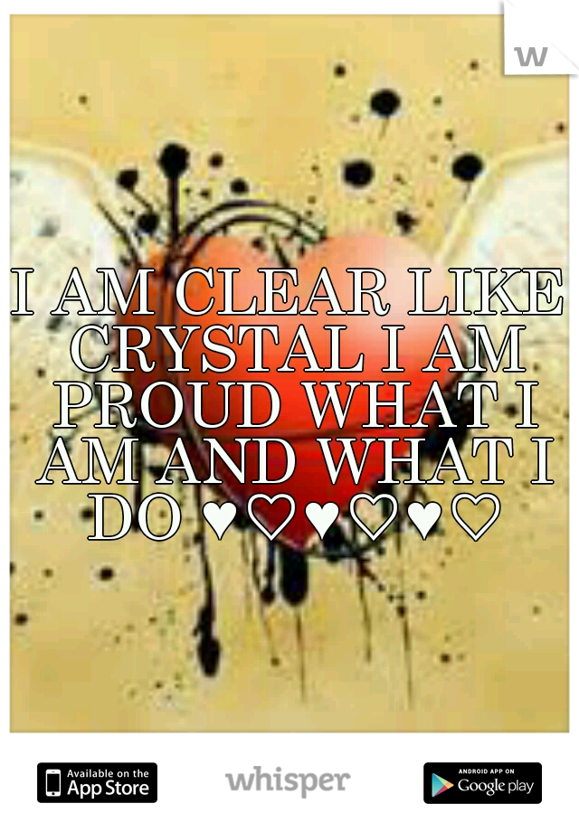 I AM CLEAR LIKE CRYSTAL I AM PROUD WHAT I AM AND WHAT I DO ♥♡♥♡♥♡