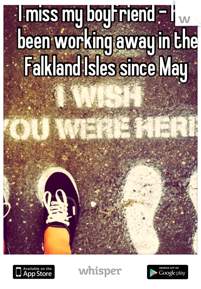 I miss my boyfriend - he's been working away in the Falkland Isles since May