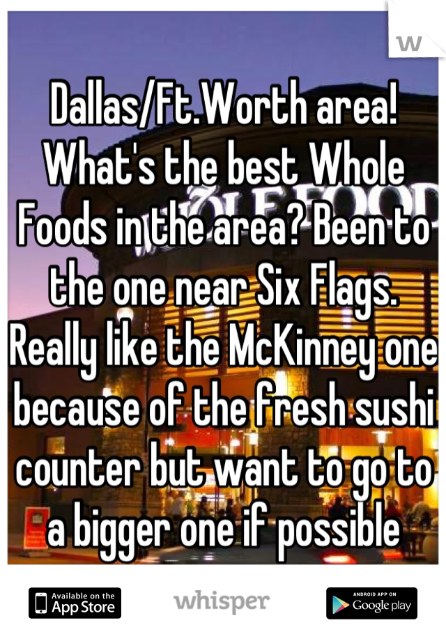 Dallas/Ft.Worth area! What's the best Whole Foods in the area? Been to the one near Six Flags. Really like the McKinney one because of the fresh sushi counter but want to go to a bigger one if possible