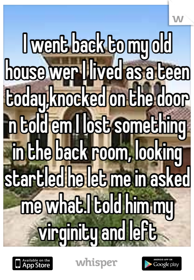 I went back to my old house wer I lived as a teen today,knocked on the door n told em I lost something in the back room, looking startled he let me in asked me what.I told him my virginity and left