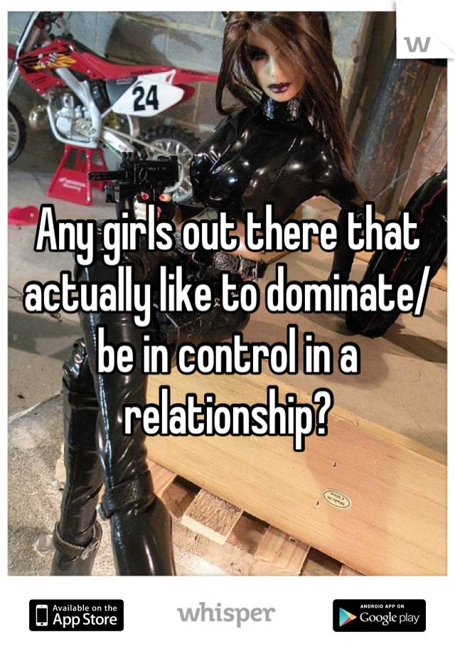 Any girls out there that actually like to dominate/ be in control in a relationship?