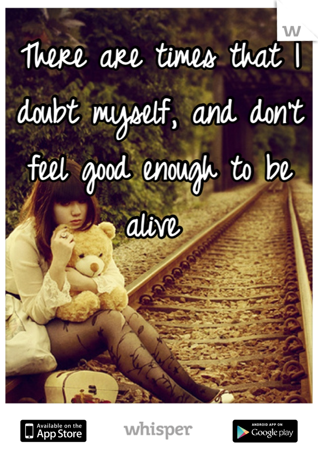 There are times that I doubt myself, and don't feel good enough to be alive